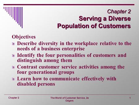 The World of Customer Service, 2e Odgers 1 Chapter 2 Chapter 2 Serving a Diverse Population of Customers Objectives Describe diversity in the workplace.