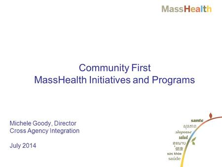 1 1 Michele Goody, Director Cross Agency Integration July 2014 Community First MassHealth Initiatives and Programs.