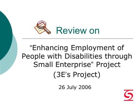 "Review on "" Enhancing Employment of People with Disabilities through Small Enterprise "" Project (3E ' s Project) 26 July 2006."