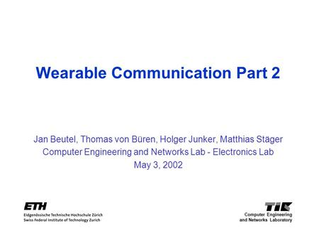 Wearable Communication Part 2 Jan Beutel, Thomas von Büren, Holger Junker, Matthias Stäger Computer Engineering and Networks Lab - Electronics Lab May.