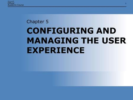 11 CONFIGURING AND MANAGING THE USER EXPERIENCE Chapter 5.