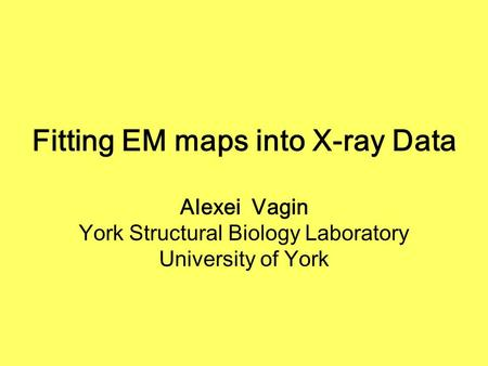 Fitting EM maps into X-ray Data Alexei Vagin York Structural Biology Laboratory University of York.