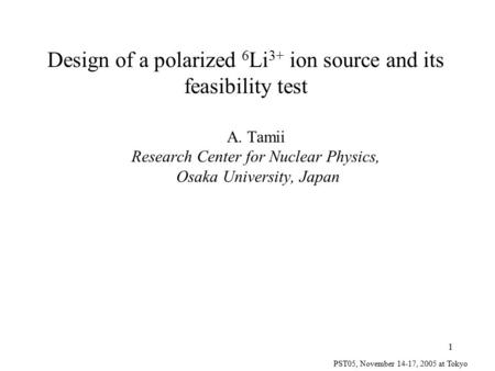 PST05, November 14-17, 2005 at Tokyo 1 Design of a polarized 6 Li 3+ ion source and its feasibility test A. Tamii Research Center for Nuclear Physics,