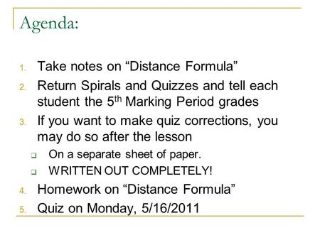 "Agenda: 1. Take notes on ""Distance Formula"" 2. Return Spirals and Quizzes and tell each student the 5 th Marking Period grades 3. If you want to make quiz."