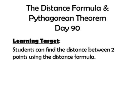 The Distance Formula & Pythagorean Theorem Day 90 Learning Target : Students can find the distance between 2 points using the distance formula.