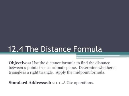 12.4 The Distance Formula Objectives: Use the distance formula to find the distance between 2 points in a coordinate plane. Determine whether a triangle.