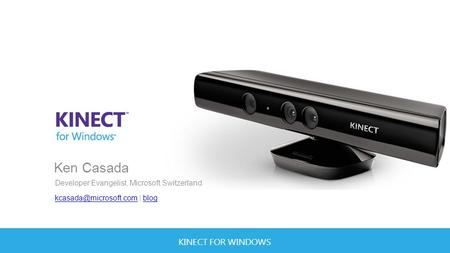 KINECT FOR WINDOWS Ken Casada Developer Evangelist, Microsoft Switzerland | blogblog.