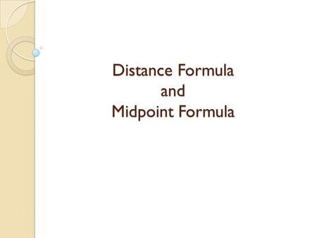 Distance Formula and Midpoint Formula. Distance Formula The distance formula is derived from the Pythagorean theorem c 2 = a 2 + b 2. d Substituting d.