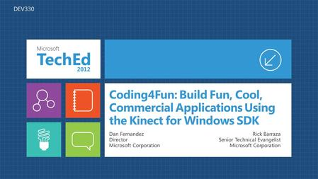 Coding4Fun: Build Fun, Cool, Commercial Applications Using the Kinect for Windows SDK Dan Fernandez Director Microsoft Corporation Rick Barraza Senior.
