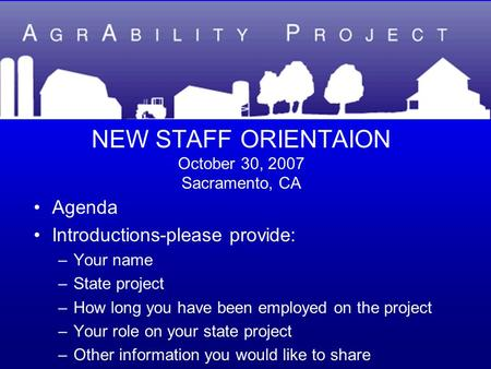 NEW STAFF ORIENTAION October 30, 2007 Sacramento, CA Agenda Introductions-please provide: –Your name –State project –How long you have been employed on.
