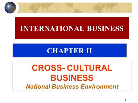 1 CHAPTER II CROSS- CULTURAL BUSINESS National Business Environment INTERNATIONAL BUSINESS.