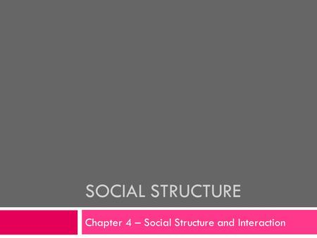 SOCIAL STRUCTURE Chapter 4 – Social Structure and Interaction.