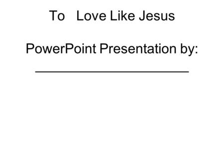 To Love Like Jesus PowerPoint Presentation by: ____________________.