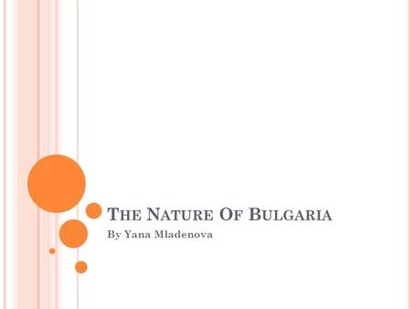 T HE N ATURE O F B ULGARIA By Yana Mladenova. B ULGARIA Bulgaria sits at the crossroads of Europe and Asia, right in the belly of the Balkans. Any journey.