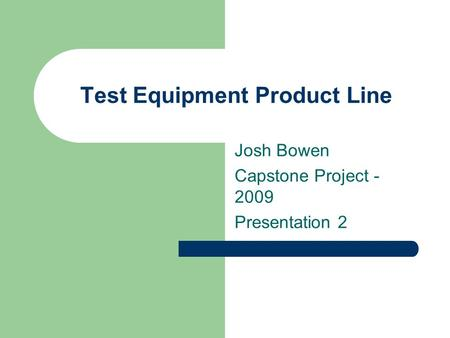 Test Equipment Product Line Josh Bowen Capstone Project - 2009 Presentation 2.