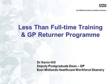 Less Than Full-time Training & GP Returner Programme Dr Kevin Hill Deputy Postgraduate Dean – GP East Midlands Healthcare Workforce Deanery.