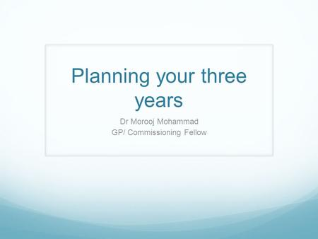 Planning your three years Dr Morooj Mohammad GP/ Commissioning Fellow.