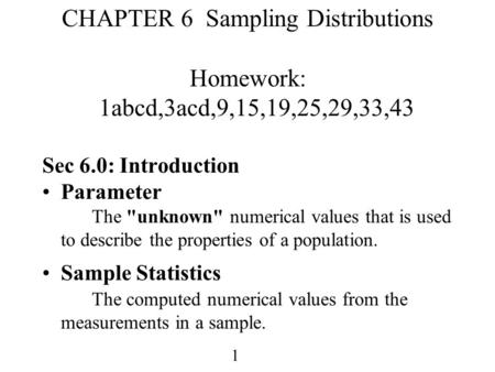 1 CHAPTER 6 Sampling Distributions Homework: 1abcd,3acd,9,15,19,25,29,33,43 Sec 6.0: Introduction Parameter The unknown numerical values that is used.