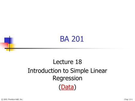 © 2001 Prentice-Hall, Inc.Chap 13-1 BA 201 Lecture 18 Introduction to Simple Linear Regression (Data)Data.