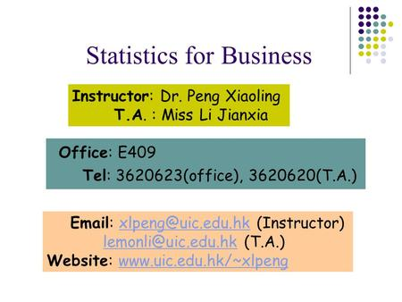 Office: E409 Tel: 3620623(office), 3620620(T.<strong>A</strong>.) Statistics for <strong>Business</strong> Instructor: Dr. Peng Xiaoling T.<strong>A</strong>. : Miss Li Jianxia