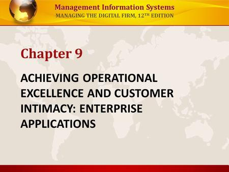 Management Information Systems MANAGING THE DIGITAL FIRM, 12 TH EDITION ACHIEVING OPERATIONAL EXCELLENCE AND CUSTOMER INTIMACY: ENTERPRISE APPLICATIONS.