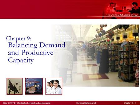 Slide © 2007 by Christopher Lovelock and Jochen Wirtz Services Marketing 6/E Chapter 9 - 1 Chapter 9: Balancing Demand and Productive Capacity.