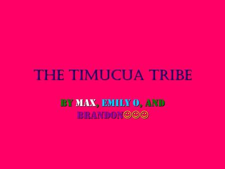 The Timucua Tribe By Max, Emily o, and Brandon By Max, Emily o, and Brandon.