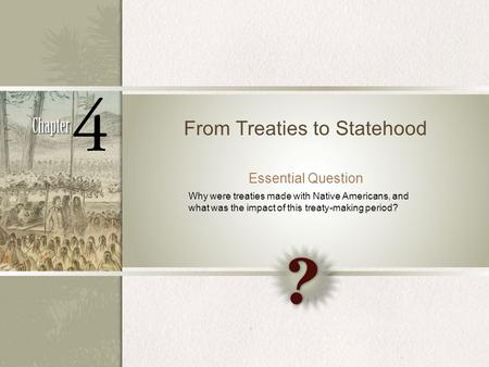 From Treaties to Statehood Essential Question Why were treaties made with Native Americans, and what was the impact of this treaty-making period?