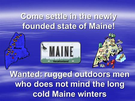 Come settle in the newly founded state of Maine! Wanted: rugged outdoors men who does not mind the long cold Maine winters.