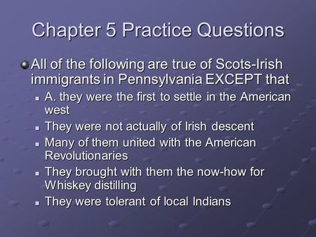 Chapter 5 Practice Questions All of the following are true of Scots-Irish immigrants in Pennsylvania EXCEPT that A. they were the first to settle in the.