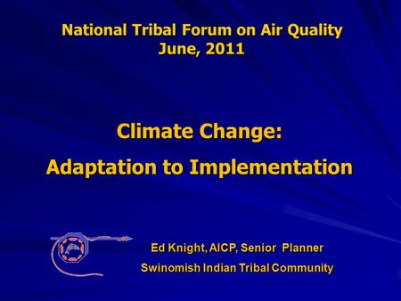 National Tribal Forum on Air Quality June, 2011 Climate Change: Adaptation to Implementation Ed Knight, AICP, Senior Planner Swinomish Indian Tribal Community.