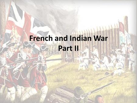 French and Indian War Part II. Braddock's Blundering and Its Aftermath 1757 Edward Braddock and 2,000 men set out to VA to capture Fort Duquesne The men.