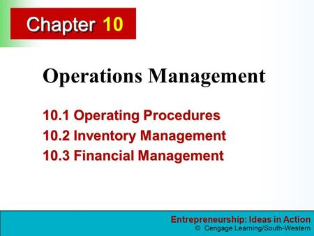 Entrepreneurship: Ideas in Action © Cengage Learning/South-Western ChapterChapter Operations Management 10.1 Operating Procedures 10.2 Inventory Management.