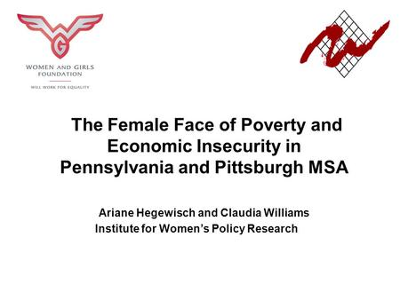 The Female Face of Poverty and Economic Insecurity in Pennsylvania and Pittsburgh MSA Ariane Hegewisch and Claudia Williams Institute for Women's Policy.