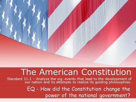The American Constitution Standard 11.1 – Analyze the sig. events that lead to the development of our nation and its attempts to realize its guiding philosophies.