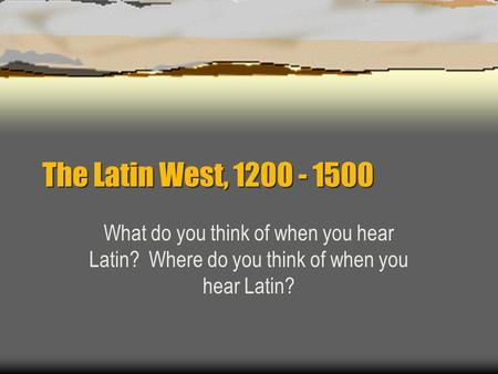 The Latin West, 1200 - 1500 What do you think of when you hear Latin? Where do you think of when you hear Latin?