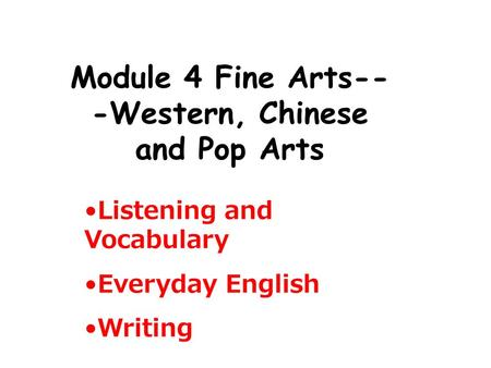 Module 4 Fine Arts-- -Western, Chinese and Pop Arts Listening and Vocabulary Everyday English Writing.