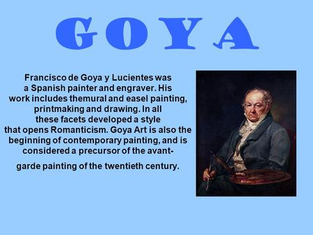 Goya Francisco de Goya y Lucientes was a Spanish painter and engraver. His work includes themural and easel painting, printmaking and drawing. In all these.