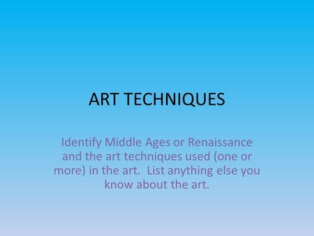 ART TECHNIQUES Identify Middle Ages or Renaissance and the art techniques used (one or more) in the art. List anything else you know about the art.