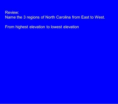 Review: Name the 3 regions of North Carolina from East to West. From highest elevation to lowest elevation.