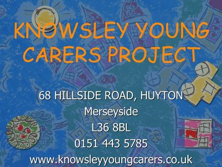 KNOWSLEY YOUNG CARERS PROJECT 68 HILLSIDE ROAD, HUYTON Merseyside L36 8BL 0151 443 5785 www.knowsleyyoungcarers.co.uk.