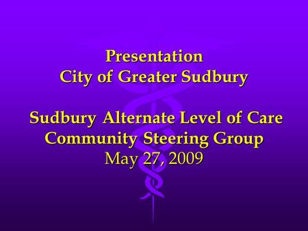 Presentation City of Greater Sudbury Sudbury Alternate Level of Care Community Steering Group May 27, 2009.