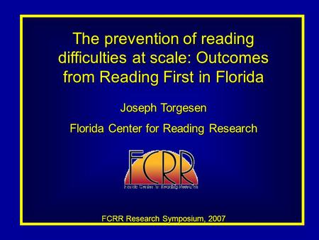 The prevention of reading difficulties at scale: Outcomes from Reading First in Florida Joseph Torgesen Florida Center for Reading Research FCRR Research.