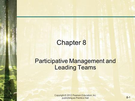 Copyright © 2012 Pearson Education, Inc. publishing as Prentice Hall 8-1 Chapter 8 Participative Management and Leading Teams.
