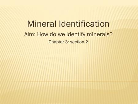 Mineral Identification Aim: How do we identify minerals? Chapter 3: section 2.