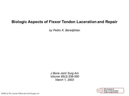 Biologic Aspects of Flexor Tendon Laceration and Repair by Pedro K. Beredjiklian J Bone Joint Surg Am Volume 85(3):539-550 March 1, 2003 ©2003 by The Journal.