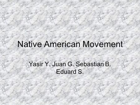 Native American Movement Yasir Y. Juan G. Sebastian B. Eduard S.
