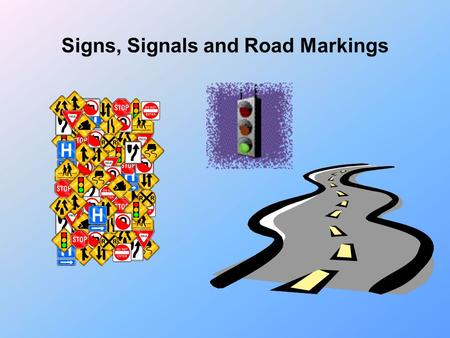 Signs, Signals and Road Markings Purpose: To become acquainted with the purpose and meaning of traffic signs, signals and road markings. Recognizing.