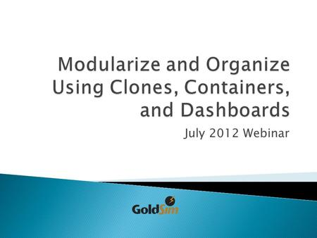 July 2012 Webinar.  The conceptual model  Containers ◦ Localization ◦ Exposing output ◦ Cloning  Submodels  Dashboards.