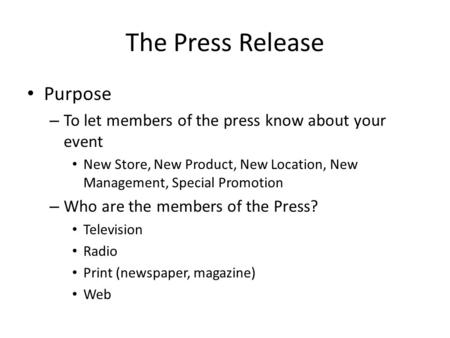 The Press Release Purpose – To let members of the press know about your event New Store, New Product, New Location, New Management, Special Promotion –